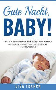 Gute Nacht, Baby! 2: Teil 2: Ein Ratgeber für besseren Schlaf, besseres Wachstum und bessere Entwicklung