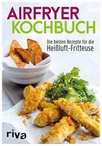 Das Airfryer-Kochbuch: Die besten Rezepte für die Heißluft-Fritteuse