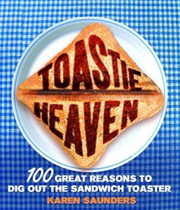 Toastie Heaven: 100 great reasons to dig out the sandwich toaster