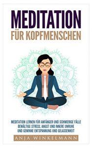 Meditation für Kopfmenschen Meditation für Anfänger und schwierige Fälle – Bewältige Stress, Angst und innere Unruhe und gewinne Entspannung und Gelassenheit