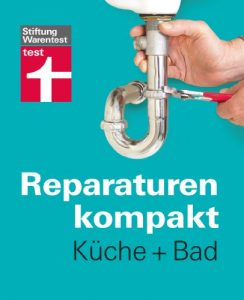 Reparaturen kompakt – Küche + Bad: Waschbecken, Fliesen, Spüle, Armaturen , Dunstabzugshaube …