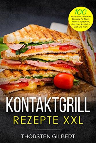 Kontaktgrill Rezepte XXL: 100 leckere und einfache Rezepte für Fisch, Fleisch, Kartoffeln, Gemüse, Sandwich, Brot und mehr - Das große Kontaktgrill Rezeptbuch